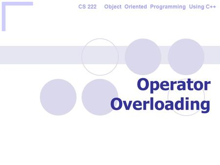 CS 222 Object Oriented Programming Using C++ Operator Overloading.