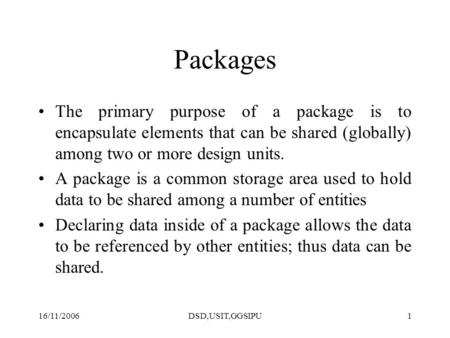 16/11/2006DSD,USIT,GGSIPU1 Packages The primary purpose of a package is to encapsulate elements that can be shared (globally) among two or more design.