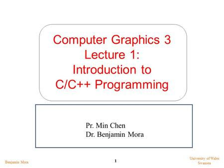 Computer Graphics 3 Lecture 1: Introduction to C/C++ Programming Benjamin Mora 1 University of Wales Swansea Pr. Min Chen Dr. Benjamin Mora.