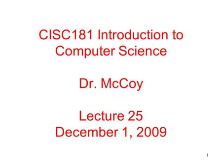 1 CISC181 Introduction to Computer Science Dr. McCoy Lecture 25 December 1, 2009.