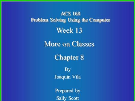 By Joaquin Vila Prepared by Sally Scott ACS 168 Problem Solving Using the Computer Week 13 More on Classes Chapter 8 Week 13 More on Classes Chapter 8.