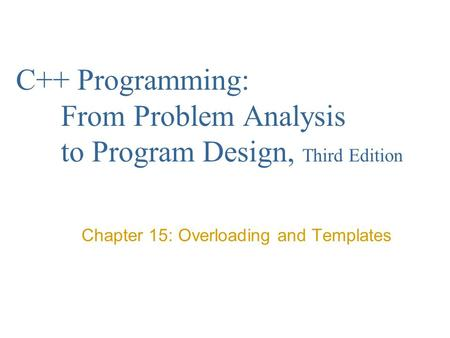 C++ Programming: From Problem Analysis to Program Design, Third Edition Chapter 15: Overloading and Templates.