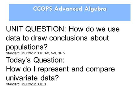 CCGPS Advanced Algebra UNIT QUESTION: How do we use data to draw conclusions about populations? Standard: MCC9-12.S.ID.1-3, 5-9, SP.5 Today's Question: