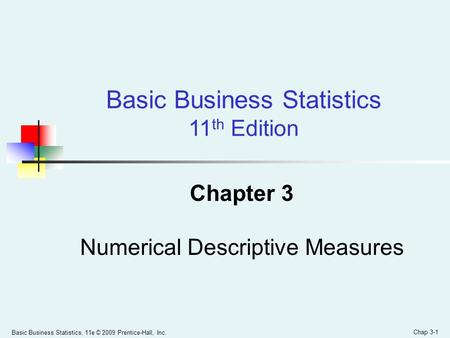 Basic Business Statistics, 11e © 2009 Prentice-Hall, Inc. Chap 3-1 Chapter 3 Numerical Descriptive Measures Basic Business Statistics 11 th Edition.
