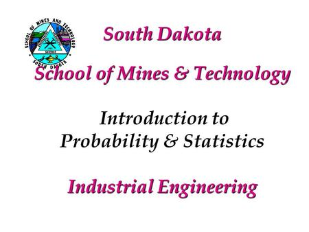 South Dakota School of Mines & Technology Introduction to Probability & Statistics Industrial Engineering.