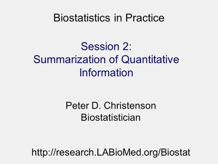 Biostatistics in Practice Session 2: Summarization of Quantitative Information Peter D. Christenson Biostatistician