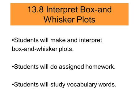 13.8 Interpret Box-and Whisker Plots Students will make and interpret box-and-whisker plots. Students will do assigned homework. Students will study vocabulary.