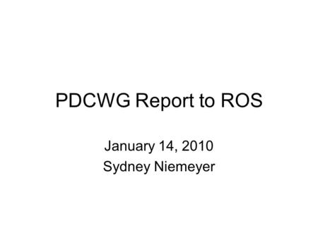 PDCWG Report to ROS January 14, 2010 Sydney Niemeyer.