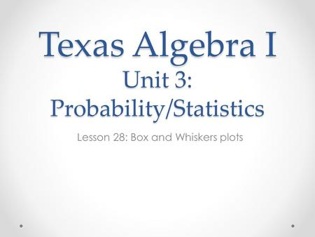 Texas Algebra I Unit 3: Probability/Statistics Lesson 28: Box and Whiskers plots.