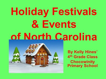 Holiday Festivals & Events of North Carolina By Kelly Hines' 4 th Grade Class Chocowinity Primary School.