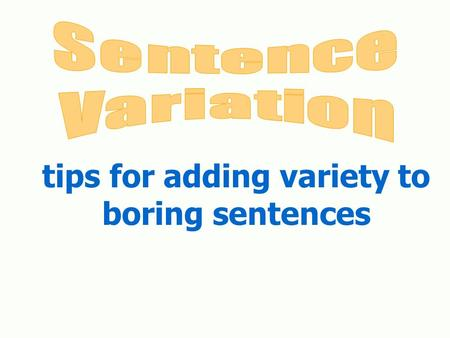 Tips for adding variety to boring sentences. Why use variety in your sentences? Sentence variety is necessary for a number of reasons: Sentence variety.