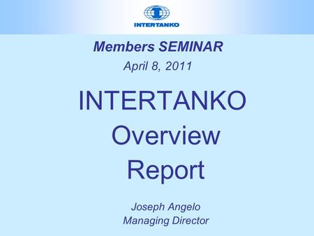 Members SEMINAR April 8, 2011 INTERTANKO Overview Report Joseph Angelo Managing Director.
