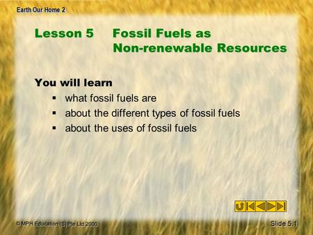 © MPH Education (S) Pte Ltd 2000 Earth Our Home 2 Lesson 5Fossil Fuels as Non-renewable Resources You will learn  what fossil fuels are  about the different.