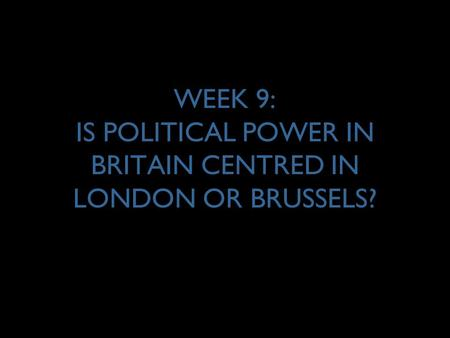 WEEK 9: IS POLITICAL POWER IN BRITAIN CENTRED IN LONDON OR BRUSSELS?