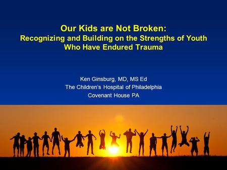 Our Kids are Not Broken: Recognizing and Building on the Strengths of Youth Who Have Endured Trauma Ken Ginsburg, MD, MS Ed The Children's Hospital of.