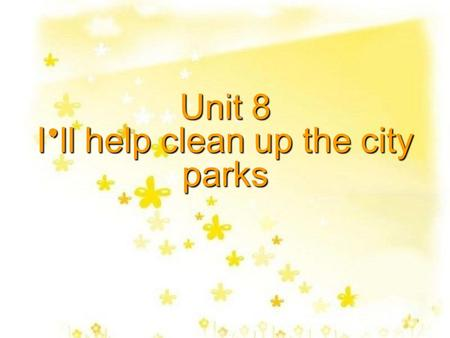 Unit 8 I ' ll help clean up the city parks Volunteer Today help clean up the city parks visit sick children in the hospital help stop hunger clean.