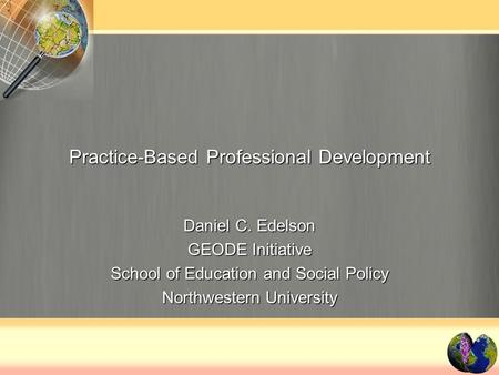 Practice-Based Professional Development Daniel C. Edelson GEODE Initiative School of Education and Social Policy Northwestern University.