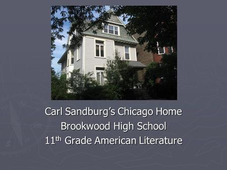 Chicago Carl Sandburg's Chicago Home Brookwood High School 11 th Grade American Literature.