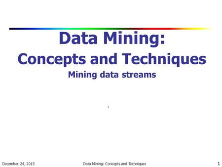 December 24, 2015 Data Mining: Concepts and Techniques 1 Data Mining: Concepts and Techniques Mining data streams.