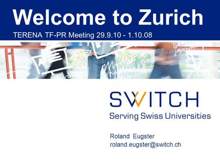 Roland Eugster Welcome to Zurich TERENA TF-PR Meeting 29.9.10 - 1.10.08.