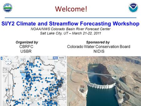 Welcome! SI/Y2 Climate and Streamflow Forecasting Workshop NOAA/NWS Colorado Basin River Forecast Center Salt Lake City, UT – March 21-22, 2011 Organized.