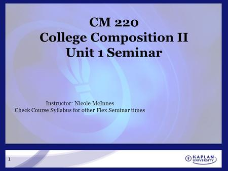 1 CM 220 College Composition II Unit 1 Seminar Instructor: Nicole McInnes Check Course Syllabus for other Flex Seminar times.