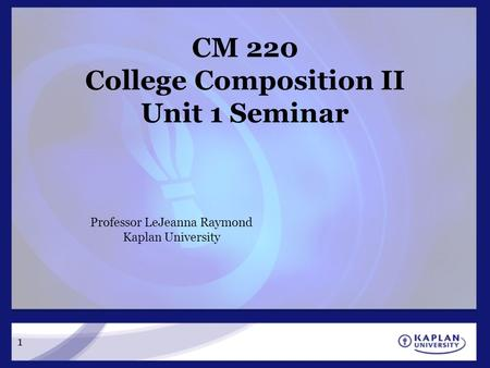 1 CM 220 College Composition II Unit 1 Seminar Professor LeJeanna Raymond Kaplan University.