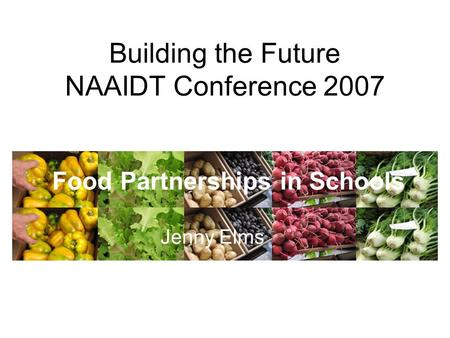 Building the Future NAAIDT Conference 2007 Food Partnerships in Schools Jenny Elms.