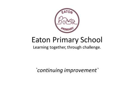 Eaton Primary School Learning together, through challenge. `continuing improvement`