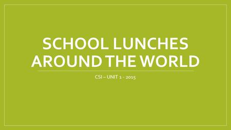 SCHOOL LUNCHES AROUND THE WORLD CSI – UNIT 1 - 2015.