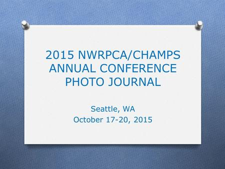 2015 NWRPCA/CHAMPS ANNUAL CONFERENCE PHOTO JOURNAL Seattle, WA October 17-20, 2015.