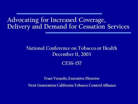 Advocating for Increased Coverage, Delivery and Demand for Cessation Services National Conference on Tobacco or Health December 11, 2003 CESS-157 Traci.