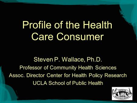 Profile of the Health Care Consumer Steven P. Wallace, Ph.D. Professor of Community Health Sciences Assoc. Director Center for Health Policy Research UCLA.