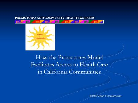PROMOTORAS AND COMMUNITY HEALTH WORKERS NETWORK How the Promotores Model Facilitates Access to Health Care in California Communities © 2009 Visión Y Compromiso.
