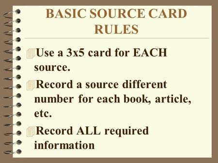 BASIC SOURCE CARD RULES 4 Use a 3x5 card for EACH source. 4 Record a source different number for each book, article, etc. 4 Record ALL required information.