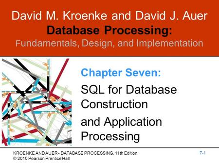 David M. Kroenke and David J. Auer Database Processing: F undamentals, Design, and Implementation Chapter Seven: SQL for Database Construction and Application.