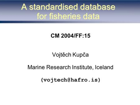A standardised database for fisheries data CM 2004/FF:15 Vojtěch Kupča Marine Research Institute, Iceland
