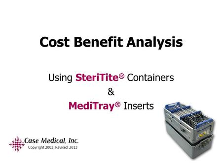 Cost Benefit Analysis Using SteriTite ® Containers & MediTray ® Inserts Copyright 2003, Revised 2013.