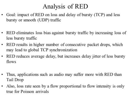 Analysis of RED Goal: impact of RED on loss and delay of bursty (TCP) and less bursty or smooth (UDP) traffic RED eliminates loss bias against bursty traffic.