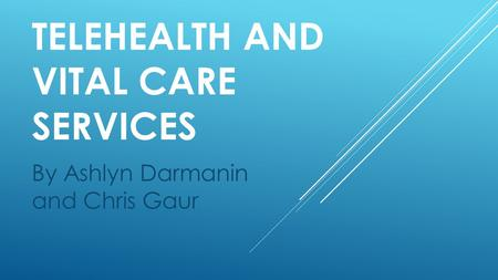TELEHEALTH AND VITAL CARE SERVICES By Ashlyn Darmanin and Chris Gaur.