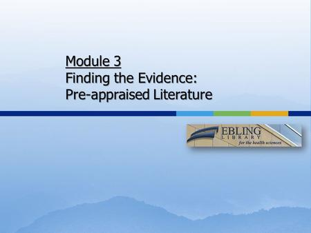 Module 3 Finding the Evidence: Pre-appraised Literature.