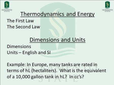 Thermodynamics and Energy The First Law The Second Law Dimensions and Units Dimensions Units – English and SI Example: In Europe, many tanks are rated.