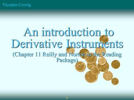 Vicentiu Covrig 1 An introduction to Derivative Instruments An introduction to Derivative Instruments (Chapter 11 Reilly and Norton in the Reading Package)
