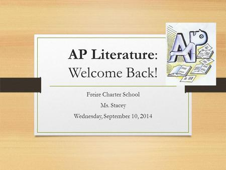 AP Literature: Welcome Back! Freire Charter School Ms. Stacey Wednesday, September 10, 2014.