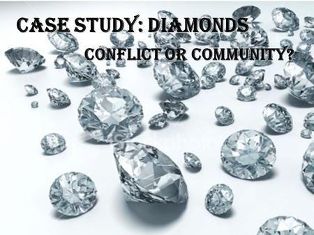Case Study: Diamonds Conflict or Community?. What are we talking about? Diamonds conjure up feelings of importance and romance. They are known worldwide.
