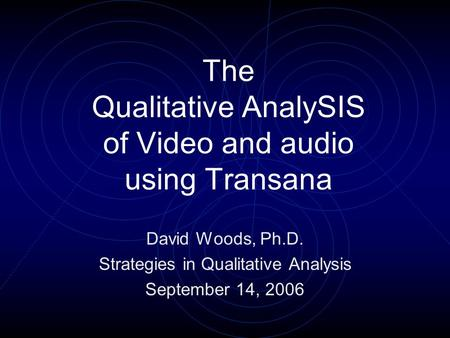 The Qualitative AnalySIS of Video and audio using Transana David Woods, Ph.D. Strategies in Qualitative Analysis September 14, 2006.