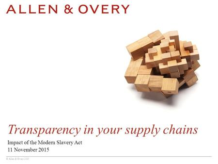© Allen & Overy 2015 Transparency in your supply chains Impact of the Modern Slavery Act 11 November 2015.