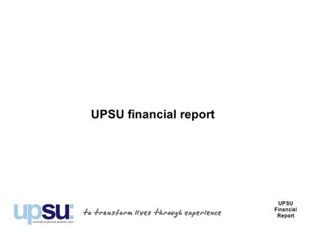 UPSU financial report UPSU Financial Report. Introduction Part of the purpose of the AGM each year is to report on the financial affairs of the Union.