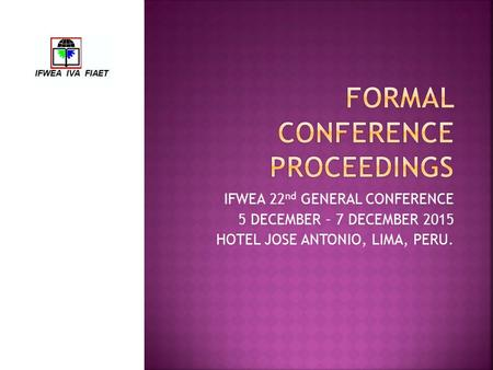 IFWEA 22 nd GENERAL CONFERENCE 5 DECEMBER – 7 DECEMBER 2015 HOTEL JOSE ANTONIO, LIMA, PERU.