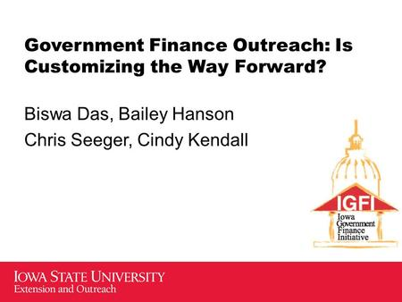 Government Finance Outreach: Is Customizing the Way Forward? Biswa Das, Bailey Hanson Chris Seeger, Cindy Kendall.